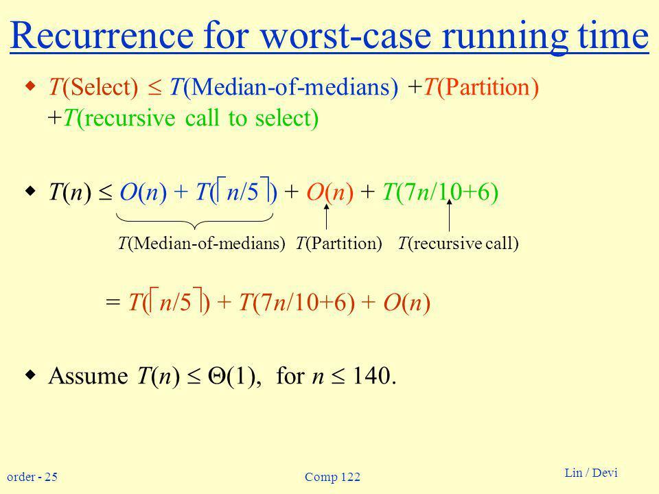 order - 25 Lin / Devi Comp 122 Recurrence for worst-case running time T(Select) T(Median-of-medians) +T(Partition) +T(recursive call to select) T(n) O(n) + T( n/5 ) + O(n) + T(7n/10+6) = T( n/5 ) + T(7n/10+6) + O(n) Assume T(n) (1), for n 140.