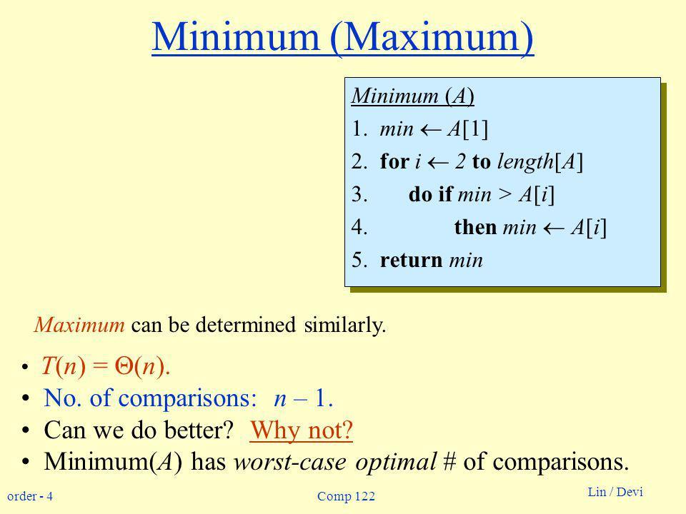 order - 4 Lin / Devi Comp 122 Minimum (Maximum) Minimum (A) 1. min A[1] 2. for i 2 to length[A] 3. do if min > A[i] 4. then min A[i] 5. return min Min