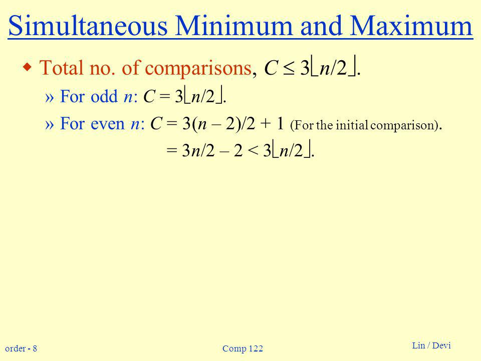 order - 8 Lin / Devi Comp 122 Simultaneous Minimum and Maximum Total no. of comparisons, C 3 n/2. »For odd n: C = 3 n/2. »For even n: C = 3(n – 2)/2 +