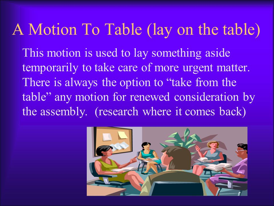 A Motion To Table (lay on the table) This motion is used to lay something aside temporarily to take care of more urgent matter.