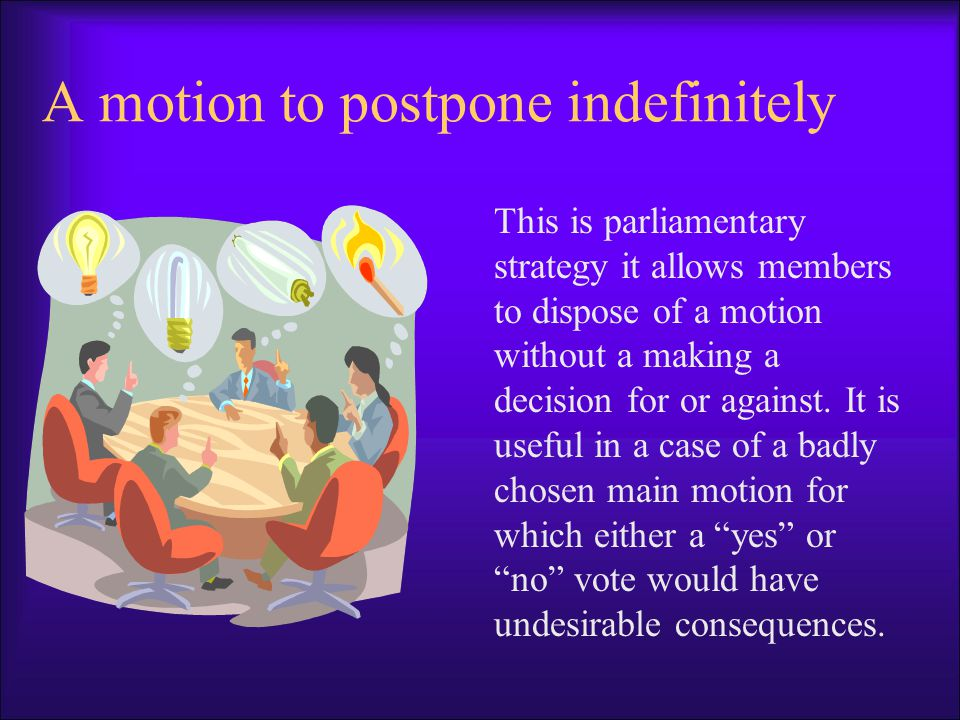A motion to postpone indefinitely This is parliamentary strategy it allows members to dispose of a motion without a making a decision for or against.