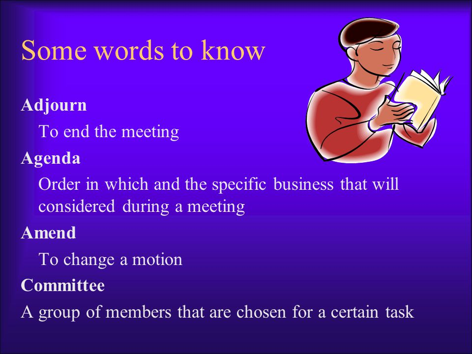 Some words to know Adjourn To end the meeting Agenda Order in which and the specific business that will considered during a meeting Amend To change a motion Committee A group of members that are chosen for a certain task