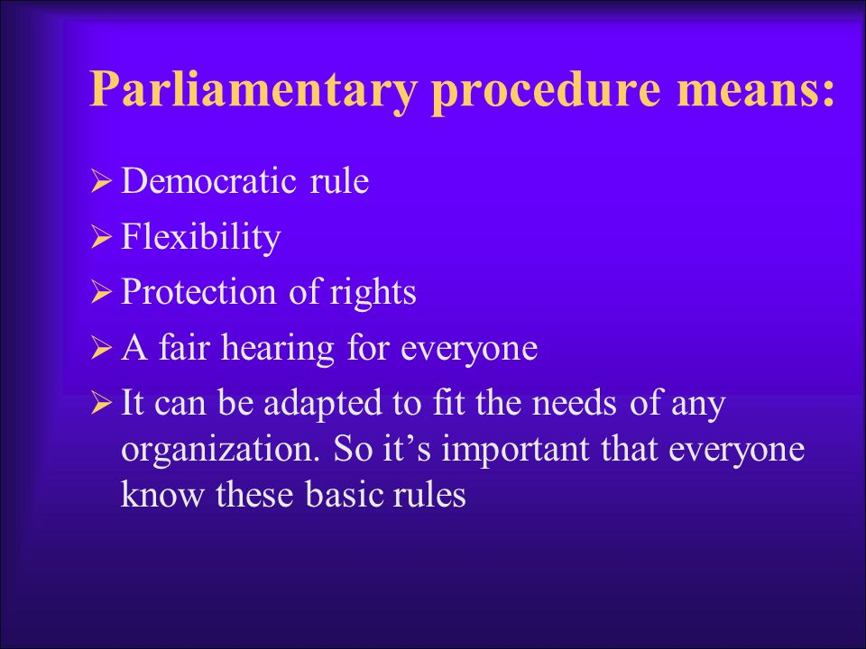 Parliamentary procedure means: Democratic rule Flexibility Protection of rights A fair hearing for everyone It can be adapted to fit the needs of any organization.