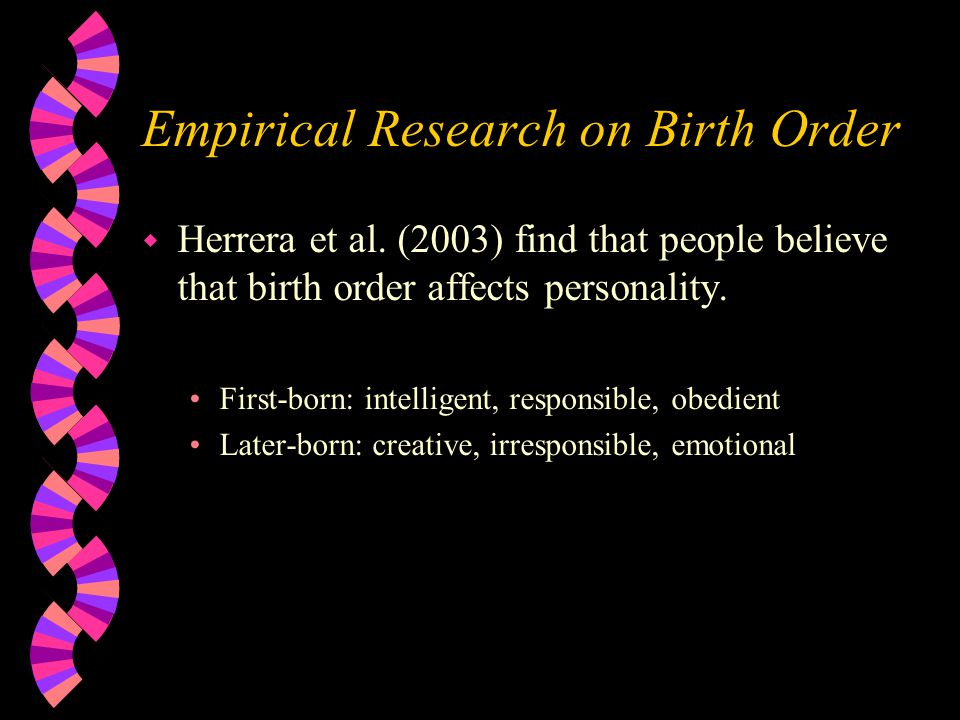 Empirical Research on Birth Order w Herrera et al. (2003) find that people believe that birth order affects personality. First-born: intelligent, resp