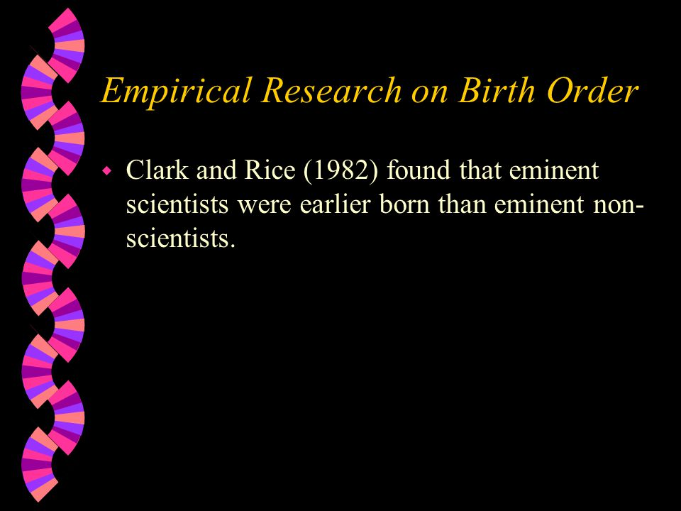 Empirical Research on Birth Order w Clark and Rice (1982) found that eminent scientists were earlier born than eminent non- scientists.