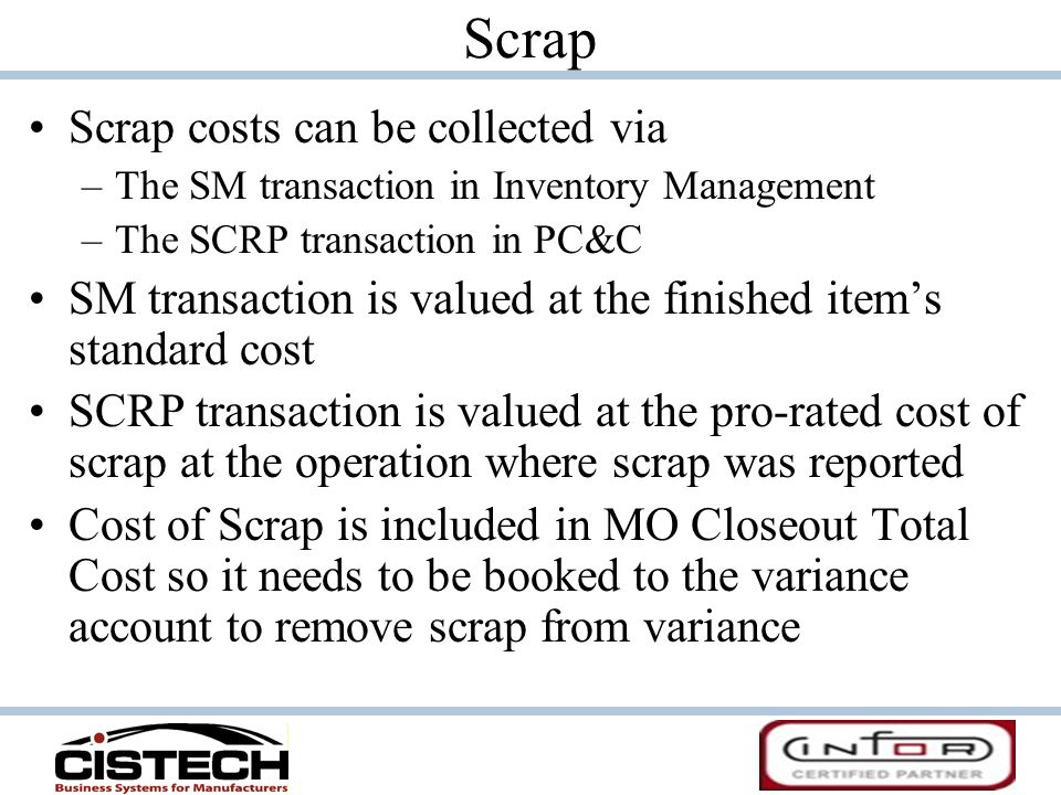 Scrap costs can be collected via –The SM transaction in Inventory Management –The SCRP transaction in PC&C SM transaction is valued at the finished it