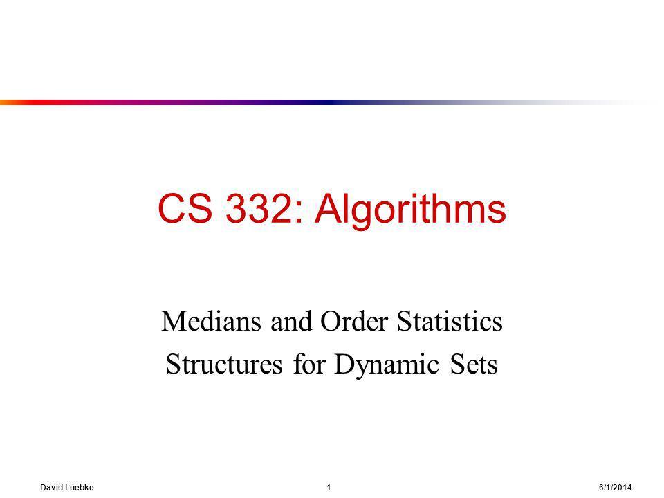 David Luebke 1 6/1/2014 CS 332: Algorithms Medians and Order Statistics Structures for Dynamic Sets