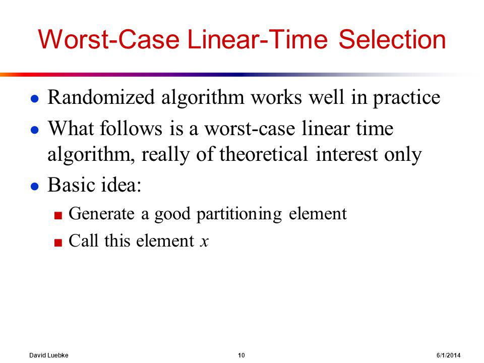David Luebke 10 6/1/2014 Worst-Case Linear-Time Selection Randomized algorithm works well in practice What follows is a worst-case linear time algorithm, really of theoretical interest only Basic idea: Generate a good partitioning element Call this element x