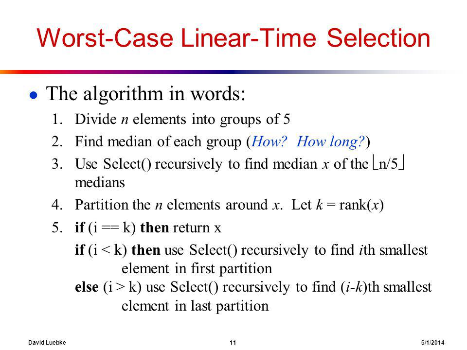 David Luebke 11 6/1/2014 Worst-Case Linear-Time Selection The algorithm in words: 1.Divide n elements into groups of 5 2.Find median of each group (Ho