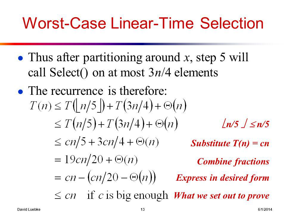 David Luebke 13 6/1/2014 Worst-Case Linear-Time Selection Thus after partitioning around x, step 5 will call Select() on at most 3n/4 elements The recurrence is therefore: ??.