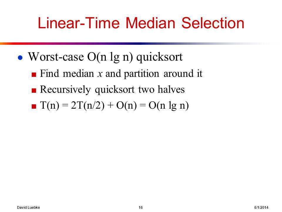 David Luebke 16 6/1/2014 Linear-Time Median Selection Worst-case O(n lg n) quicksort Find median x and partition around it Recursively quicksort two halves T(n) = 2T(n/2) + O(n) = O(n lg n)