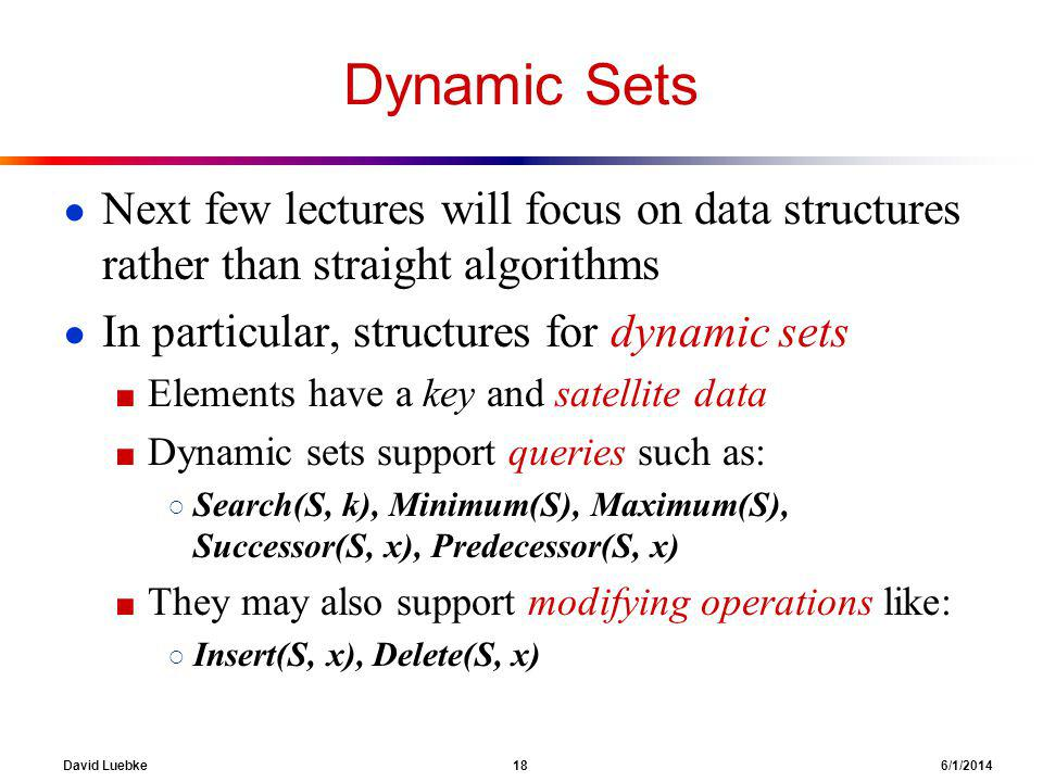 David Luebke 18 6/1/2014 Dynamic Sets Next few lectures will focus on data structures rather than straight algorithms In particular, structures for dynamic sets Elements have a key and satellite data Dynamic sets support queries such as: Search(S, k), Minimum(S), Maximum(S), Successor(S, x), Predecessor(S, x) They may also support modifying operations like: Insert(S, x), Delete(S, x)