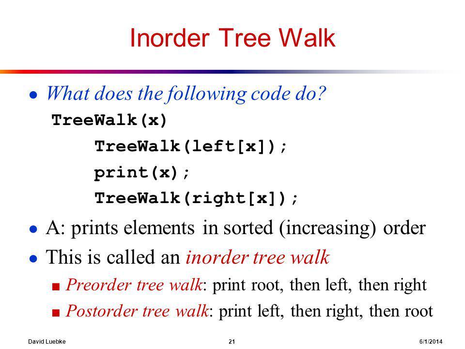 David Luebke 21 6/1/2014 Inorder Tree Walk What does the following code do? TreeWalk(x) TreeWalk(left[x]); print(x); TreeWalk(right[x]); A: prints ele