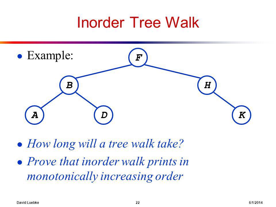 David Luebke 22 6/1/2014 Inorder Tree Walk Example: How long will a tree walk take.