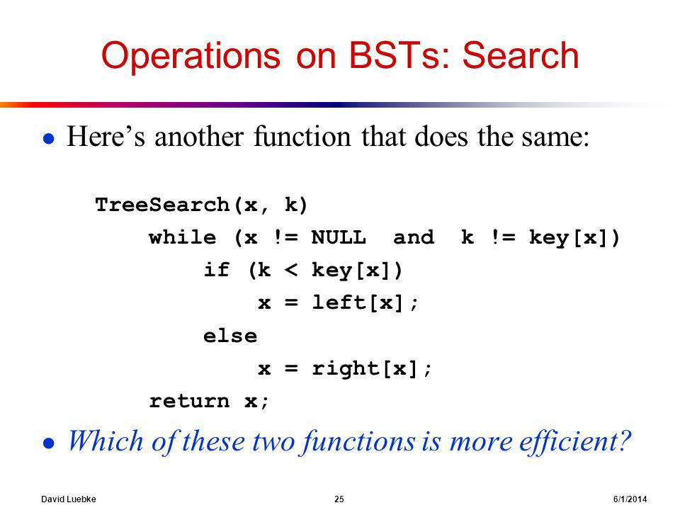 David Luebke 25 6/1/2014 Operations on BSTs: Search Heres another function that does the same: TreeSearch(x, k) while (x != NULL and k != key[x]) if (k < key[x]) x = left[x]; else x = right[x]; return x; Which of these two functions is more efficient?