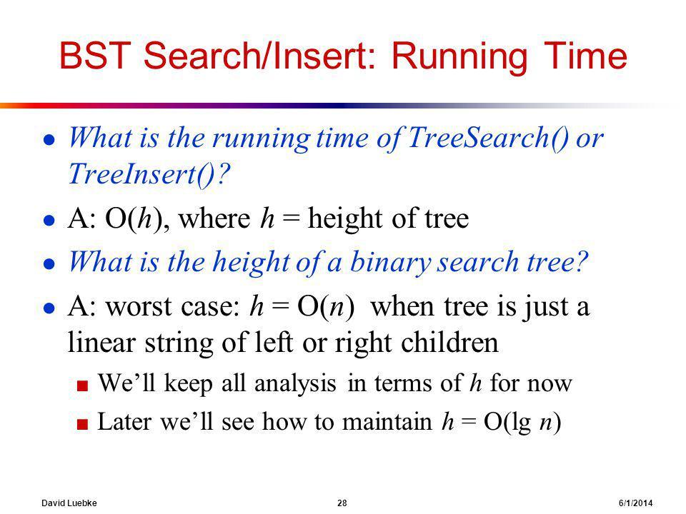 David Luebke 28 6/1/2014 BST Search/Insert: Running Time What is the running time of TreeSearch() or TreeInsert().