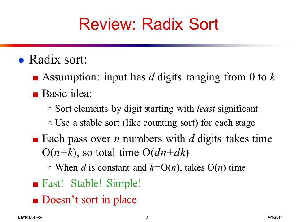 David Luebke 3 6/1/2014 Review: Radix Sort Radix sort: Assumption: input has d digits ranging from 0 to k Basic idea: Sort elements by digit starting