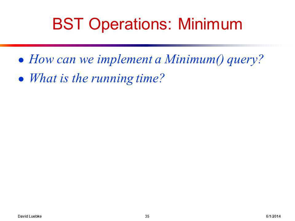 David Luebke 35 6/1/2014 BST Operations: Minimum How can we implement a Minimum() query.