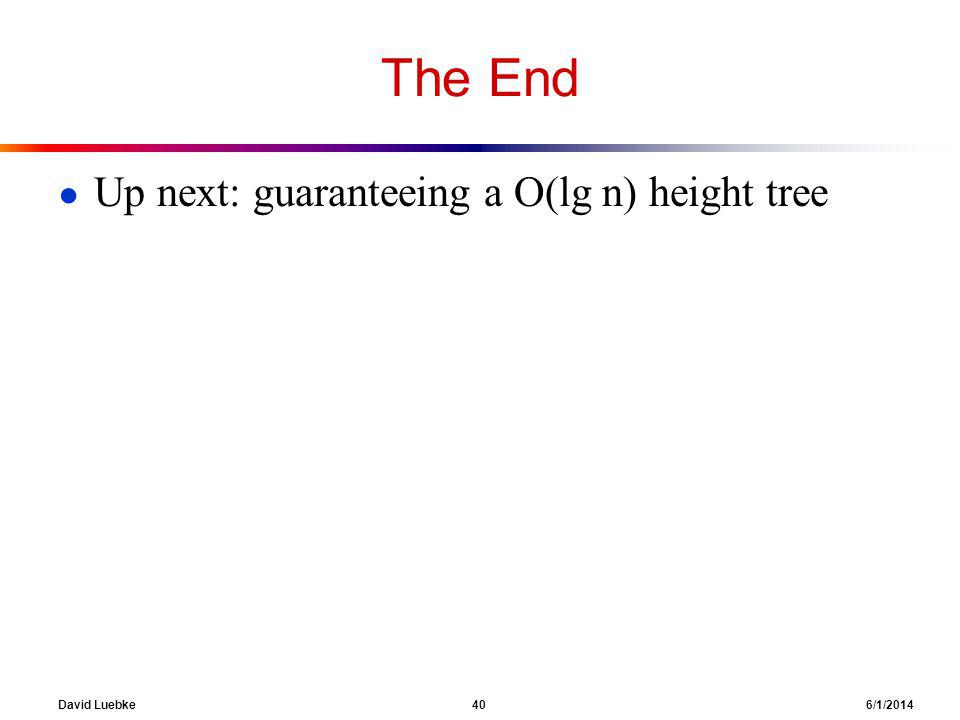 David Luebke 40 6/1/2014 The End Up next: guaranteeing a O(lg n) height tree