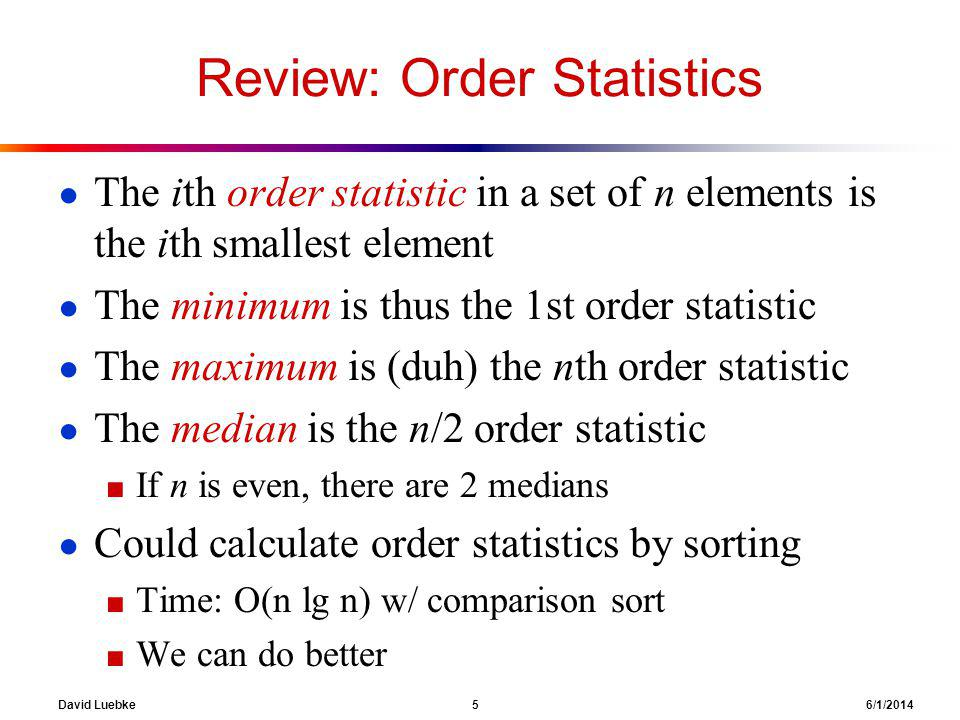 David Luebke 5 6/1/2014 Review: Order Statistics The ith order statistic in a set of n elements is the ith smallest element The minimum is thus the 1s