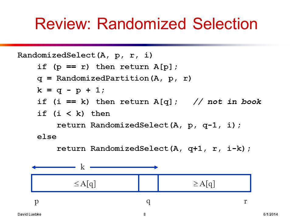 David Luebke 8 6/1/2014 Review: Randomized Selection RandomizedSelect(A, p, r, i) if (p == r) then return A[p]; q = RandomizedPartition(A, p, r) k = q - p + 1; if (i == k) then return A[q]; // not in book if (i < k) then return RandomizedSelect(A, p, q-1, i); else return RandomizedSelect(A, q+1, r, i-k); A[q] k q pr