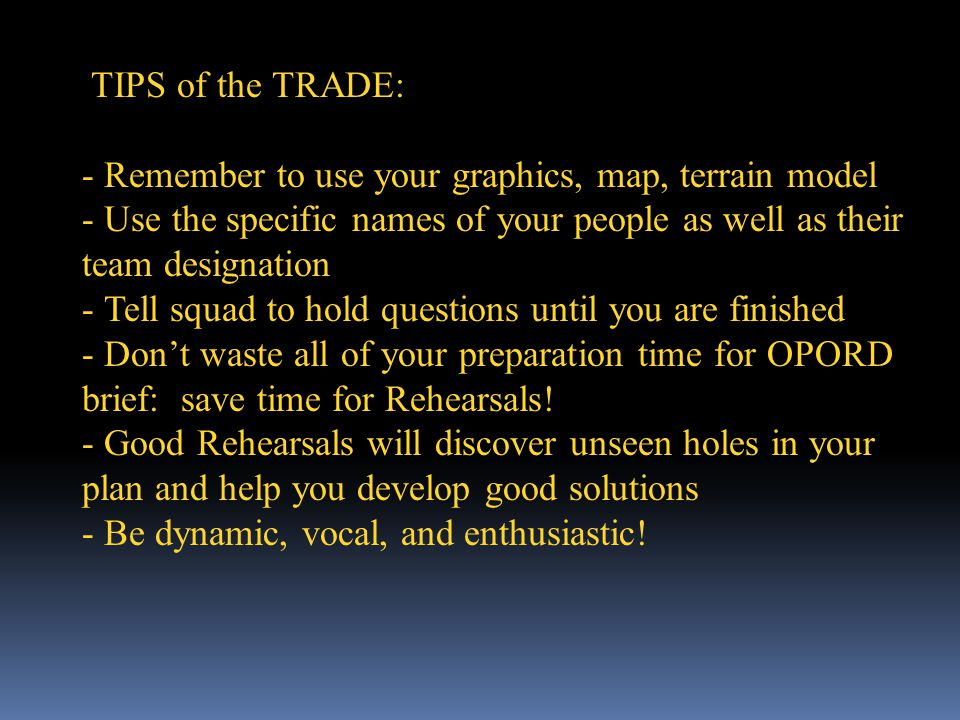 TIPS of the TRADE: - Remember to use your graphics, map, terrain model - Use the specific names of your people as well as their team designation - Tell squad to hold questions until you are finished - Dont waste all of your preparation time for OPORD brief: save time for Rehearsals.