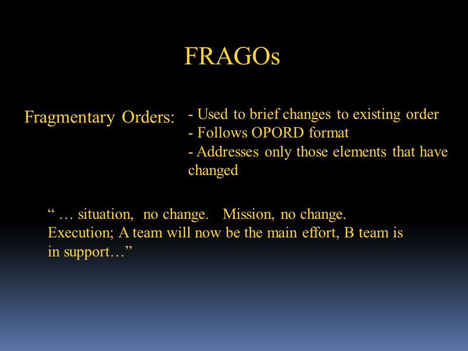 FRAGOs Fragmentary Orders: - Used to brief changes to existing order - Follows OPORD format - Addresses only those elements that have changed … situat