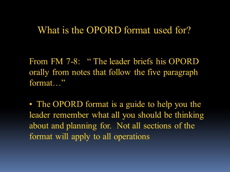 From FM 7-8: The leader briefs his OPORD orally from notes that follow the five paragraph format… The OPORD format is a guide to help you the leader remember what all you should be thinking about and planning for.