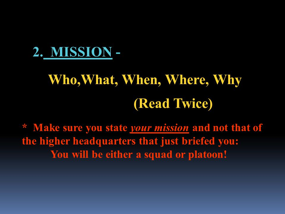2. MISSION - Who,What, When, Where, Why (Read Twice) * Make sure you state your mission and not that of the higher headquarters that just briefed you: