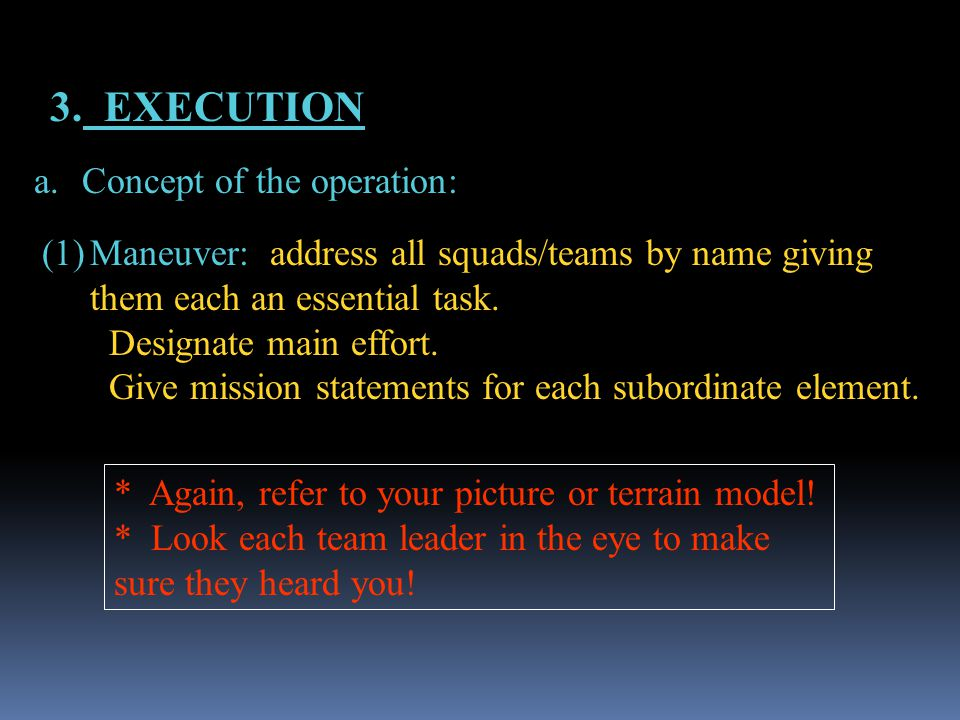 3. EXECUTION a.Concept of the operation: (1)Maneuver: address all squads/teams by name giving them each an essential task. Designate main effort. Give
