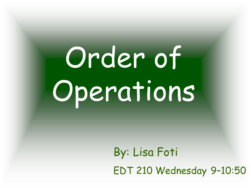 Order of Operations By: Lisa Foti EDT 210 Wednesday 9–10:50