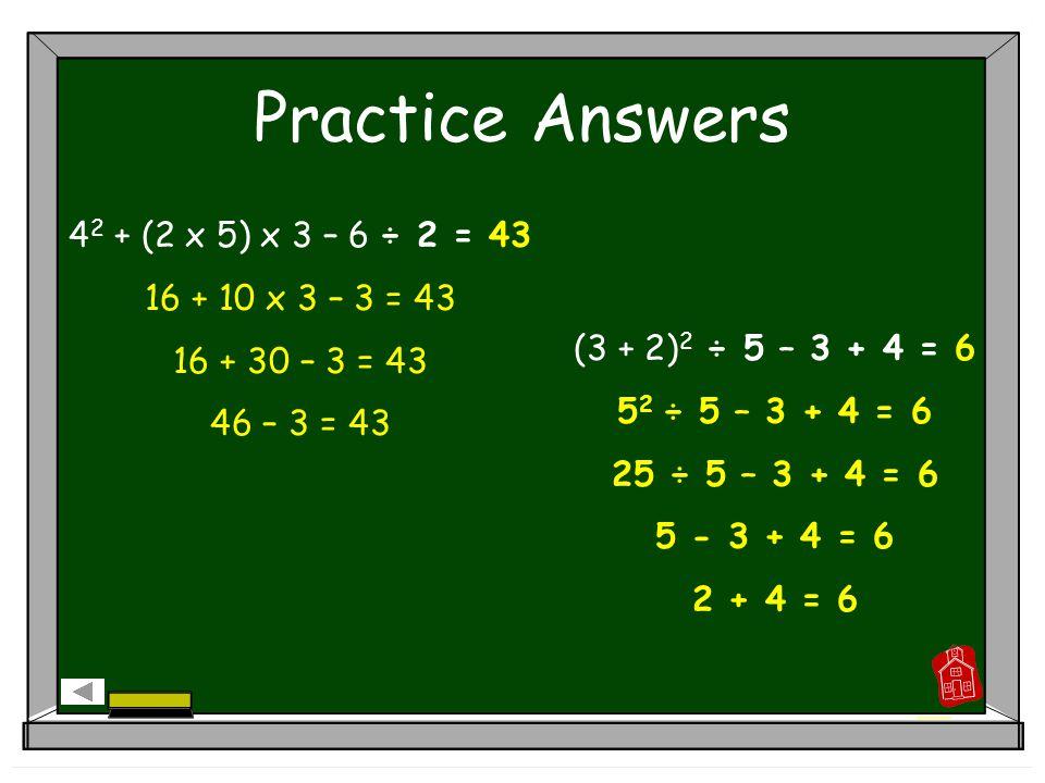Practice Answers (3 + 5) 2 – 2 = 62 8 2 – 2 = 62 64 – 2 = 62 28 – 3 2 x 2 = 10 28 – 9 x 2 = 10 28 – 18 = 10 3 + 8 ÷ 4 + 12 = 17 3 + 2 + 12 = 17 5 +12