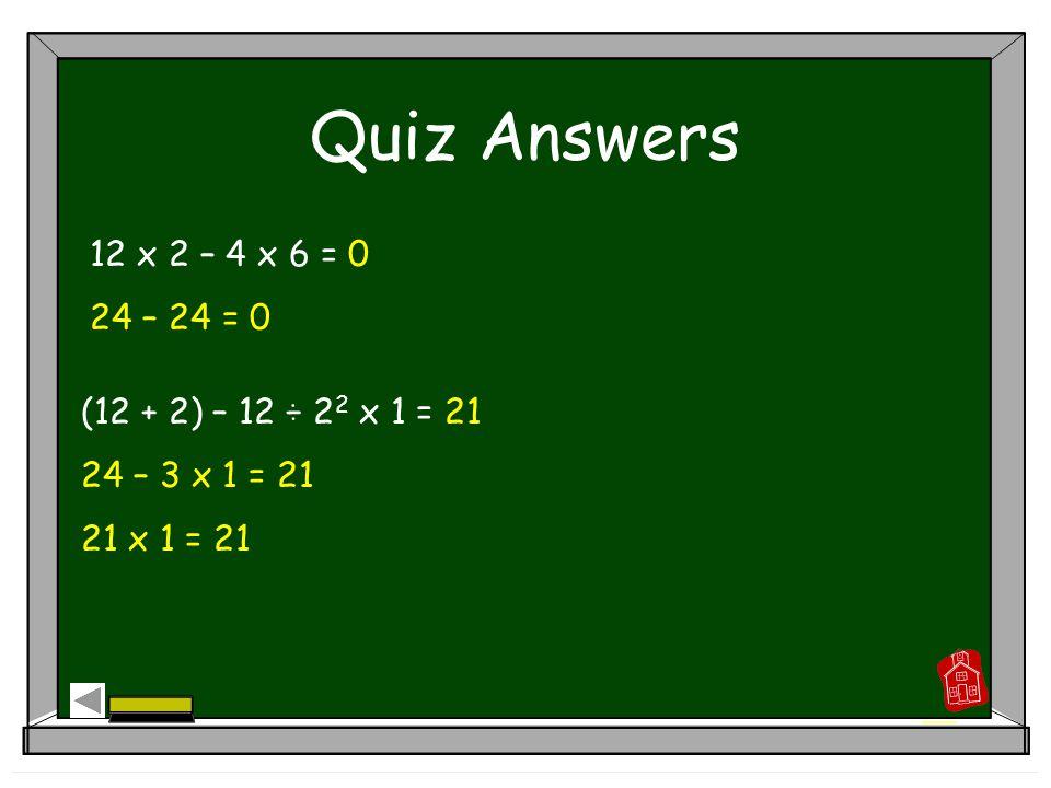 Practice Answers 4 2 + (2 x 5) x 3 – 6 ÷ 2 = 43 16 + 10 x 3 – 3 = 43 16 + 30 – 3 = 43 46 – 3 = 43 (3 + 2) 2 ÷ 5 – 3 + 4 = 6 5 2 ÷ 5 – 3 + 4 = 6 25 ÷ 5