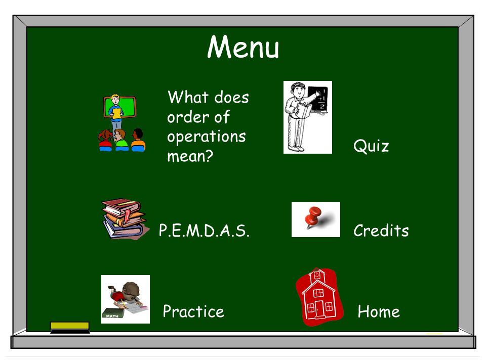 Menu P.E.M.D.A.S. Quiz Practice Credits Home What does order of operations mean?