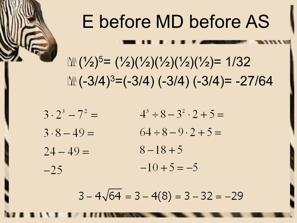 E before MD before AS (½) 5 = (½)(½)(½)(½)(½)= 1/32 (-3/4) 3 =(-3/4) (-3/4) (-3/4)= -27/64