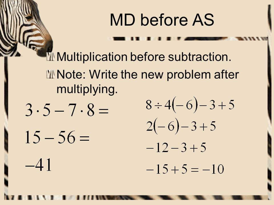MD before AS Multiplication before subtraction. Note: Write the new problem after multiplying.