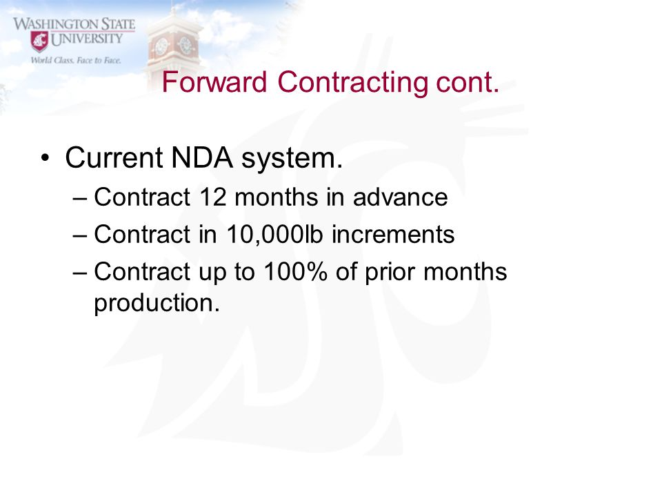 Forward Contracting cont. Current NDA system. –Contract 12 months in advance –Contract in 10,000lb increments –Contract up to 100% of prior months pro