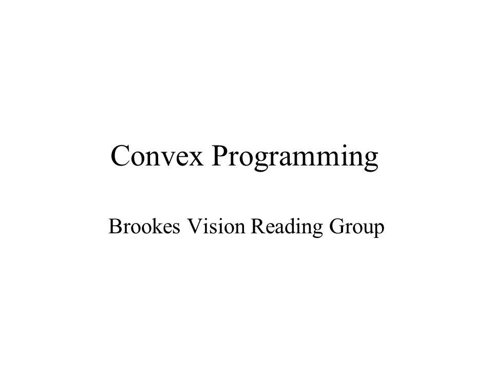 Convex Programming Brookes Vision Reading Group