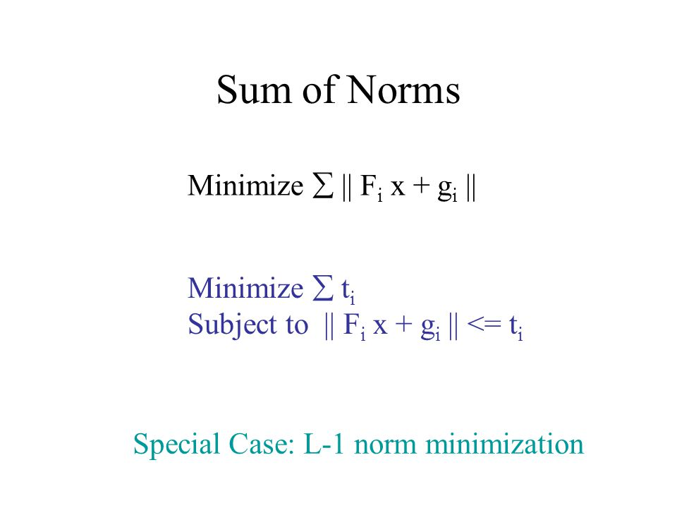 Sum of Norms Minimize || F i x + g i || Minimize t i Subject to || F i x + g i || <= t i Special Case: L-1 norm minimization