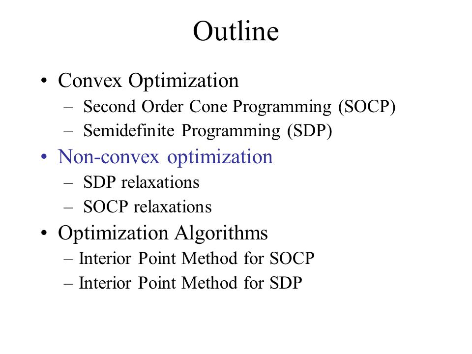 Outline Convex Optimization – Second Order Cone Programming (SOCP) – Semidefinite Programming (SDP) Non-convex optimization – SDP relaxations – SOCP r