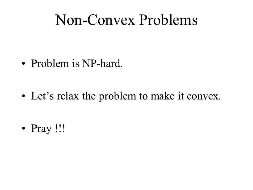Non-Convex Problems Problem is NP-hard. Lets relax the problem to make it convex. Pray !!!