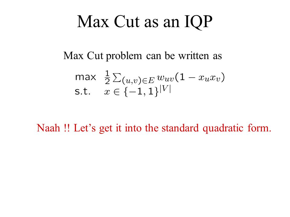 Max Cut as an IQP Max Cut problem can be written as Naah !! Lets get it into the standard quadratic form.
