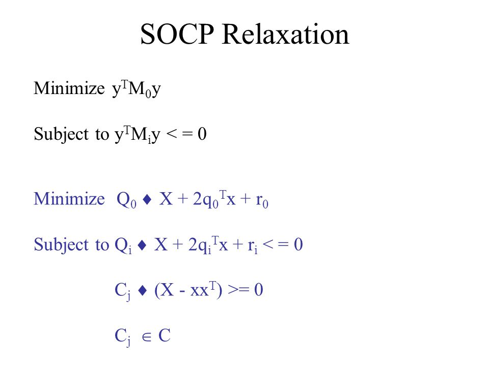 SOCP Relaxation Minimize y T M 0 y Subject to y T M i y < = 0 Minimize Q 0 X + 2q 0 T x + r 0 Subject to Q i X + 2q i T x + r i < = 0 C j (X - xx T )
