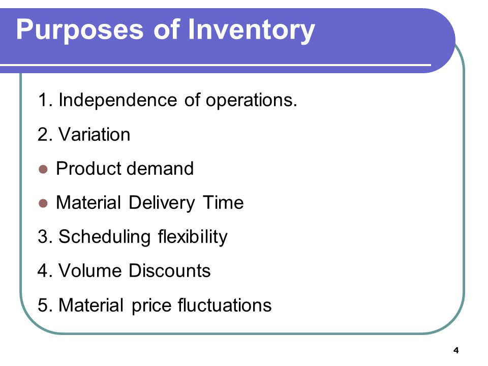 4 Purposes of Inventory 1. Independence of operations. 2. Variation Product demand Material Delivery Time 3. Scheduling flexibility 4. Volume Discount