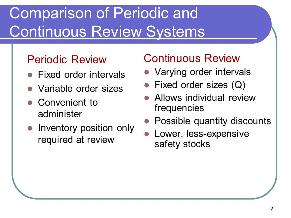 7 Comparison of Periodic and Continuous Review Systems Periodic Review Fixed order intervals Variable order sizes Convenient to administer Inventory p