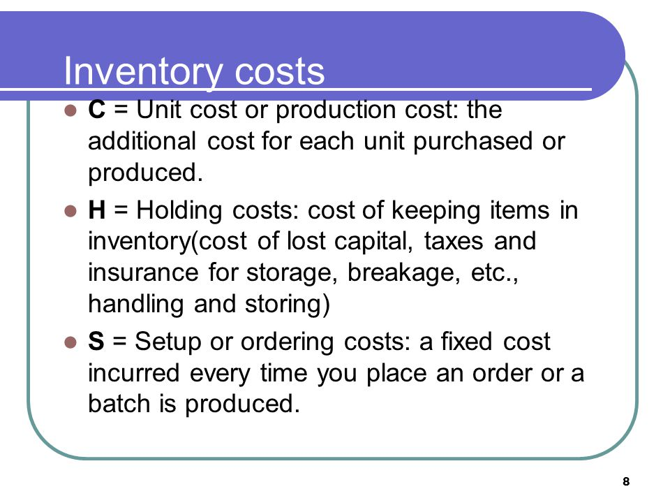 8 Inventory costs C = Unit cost or production cost: the additional cost for each unit purchased or produced. H = Holding costs: cost of keeping items