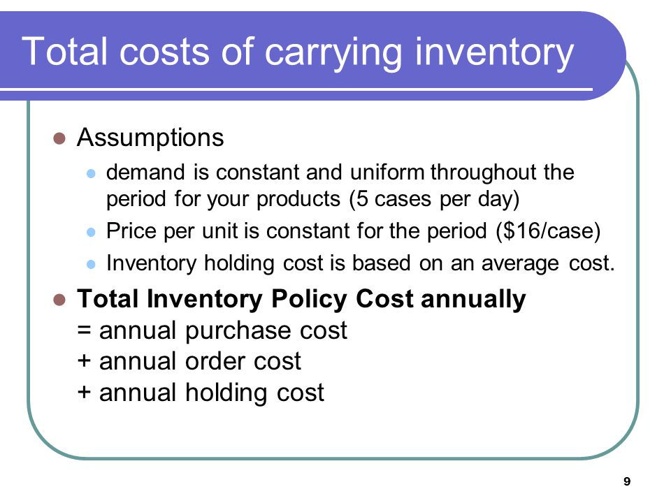 9 Total costs of carrying inventory Assumptions demand is constant and uniform throughout the period for your products (5 cases per day) Price per uni
