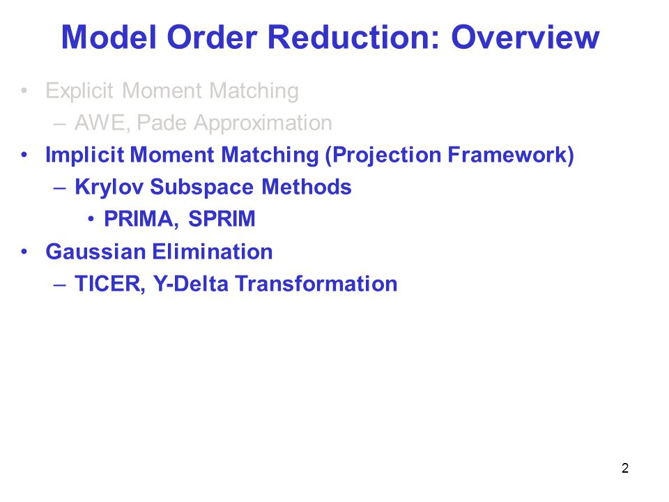 Model Order Reduction: Overview Explicit Moment Matching –AWE, Pade Approximation Implicit Moment Matching (Projection Framework) –Krylov Subspace Methods PRIMA, SPRIM Gaussian Elimination –TICER, Y-Delta Transformation 2