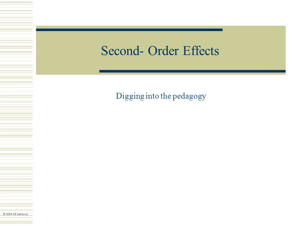 Second- Order Effects Digging into the pedagogy © 2004 JS DeCourcy