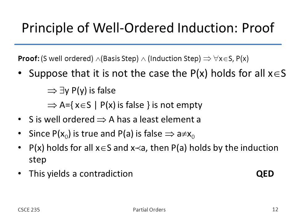 Partial OrdersCSCE 235 12 Principle of Well-Ordered Induction: Proof Proof: (S well ordered) (Basis Step) (Induction Step) x S, P(x) Suppose that it is not the case the P(x) holds for all x S y P(y) is false A={ x S | P(x) is false } is not empty S is well ordered A has a least element a Since P(x 0 ) is true and P(a) is false a x 0 P(x) holds for all x S and x a, then P(a) holds by the induction step This yields a contradiction QED